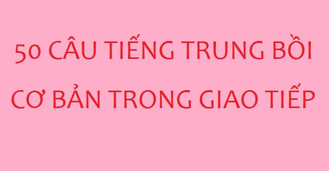 50 câu tự học tiếng Trung bồi cơ bản trong giao tiếp