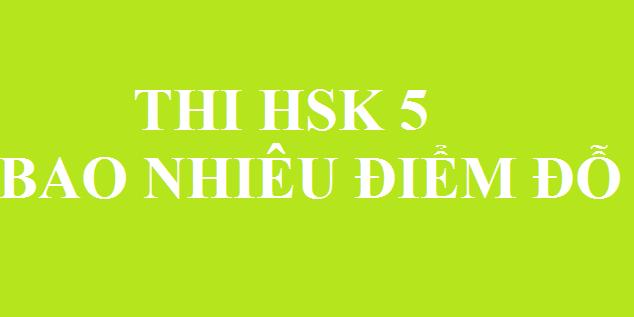 HSK 5 bao nhiêu điểm thì đỗ?